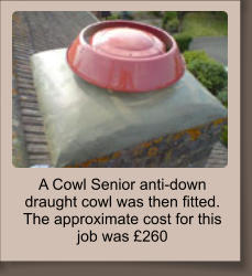 A Cowl Senior anti-down draught cowl was then fitted. The approximate cost for this job was £260